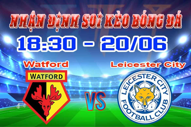 nhận định soi kèo cá cược bóng đá Watford - Leicester hôm nay 20/6